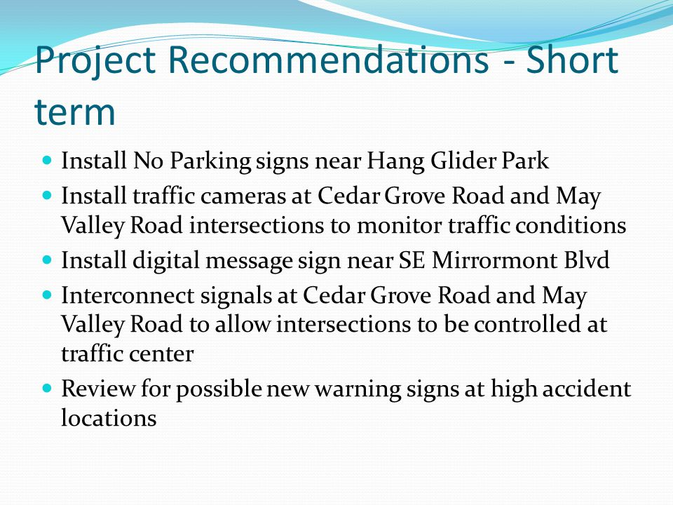 Project Recommendations - Short term Install No Parking signs near Hang Glider Park Install traffic cameras at Cedar Grove Road and May Valley Road intersections to monitor traffic conditions Install digital message sign near SE Mirrormont Blvd Interconnect signals at Cedar Grove Road and May Valley Road to allow intersections to be controlled at traffic center Review for possible new warning signs at high accident locations