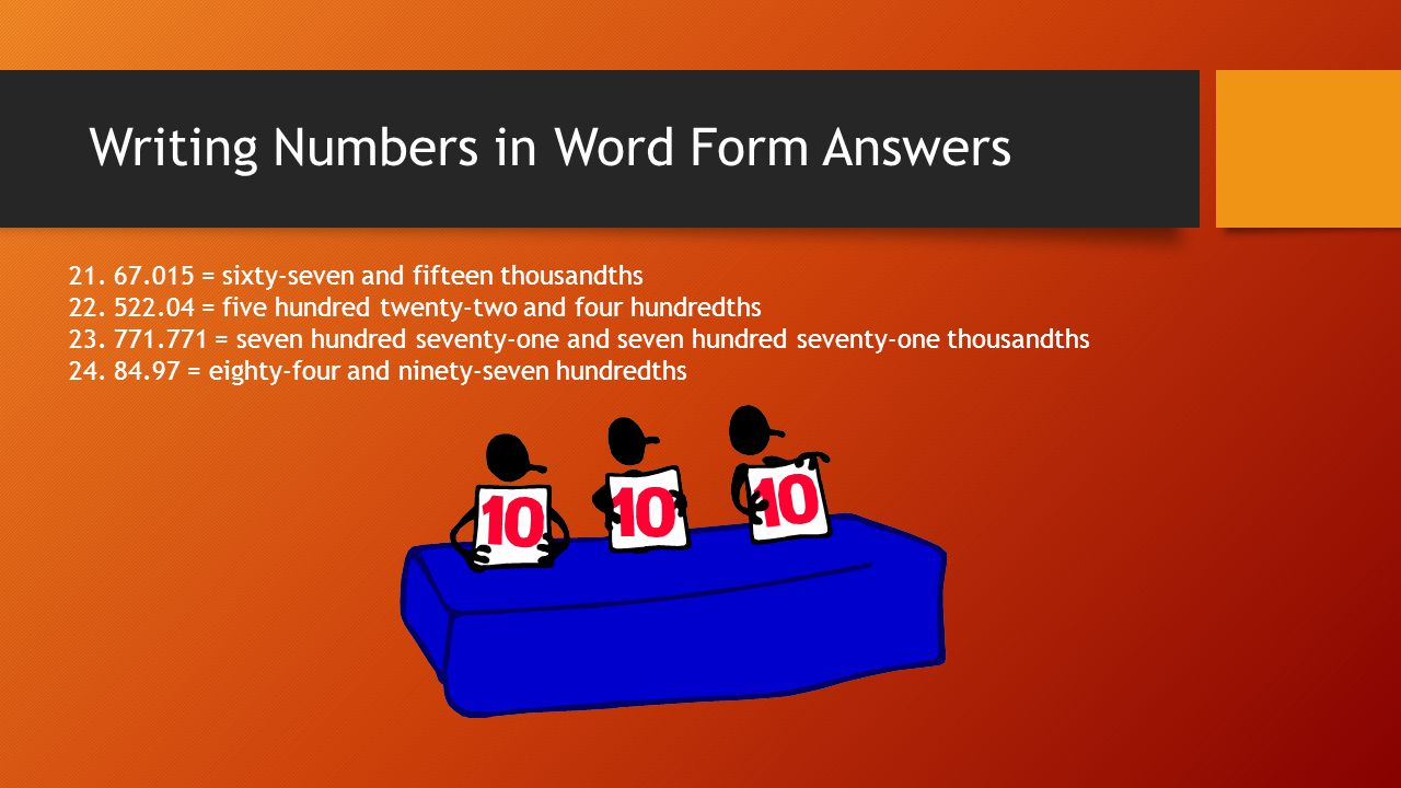 Writing Numbers in Word Form Answers 21. 67.015 = sixty-seven and fifteen thousandths 22. 522.04 = five hundred twenty-two and four hundredths 23. 771