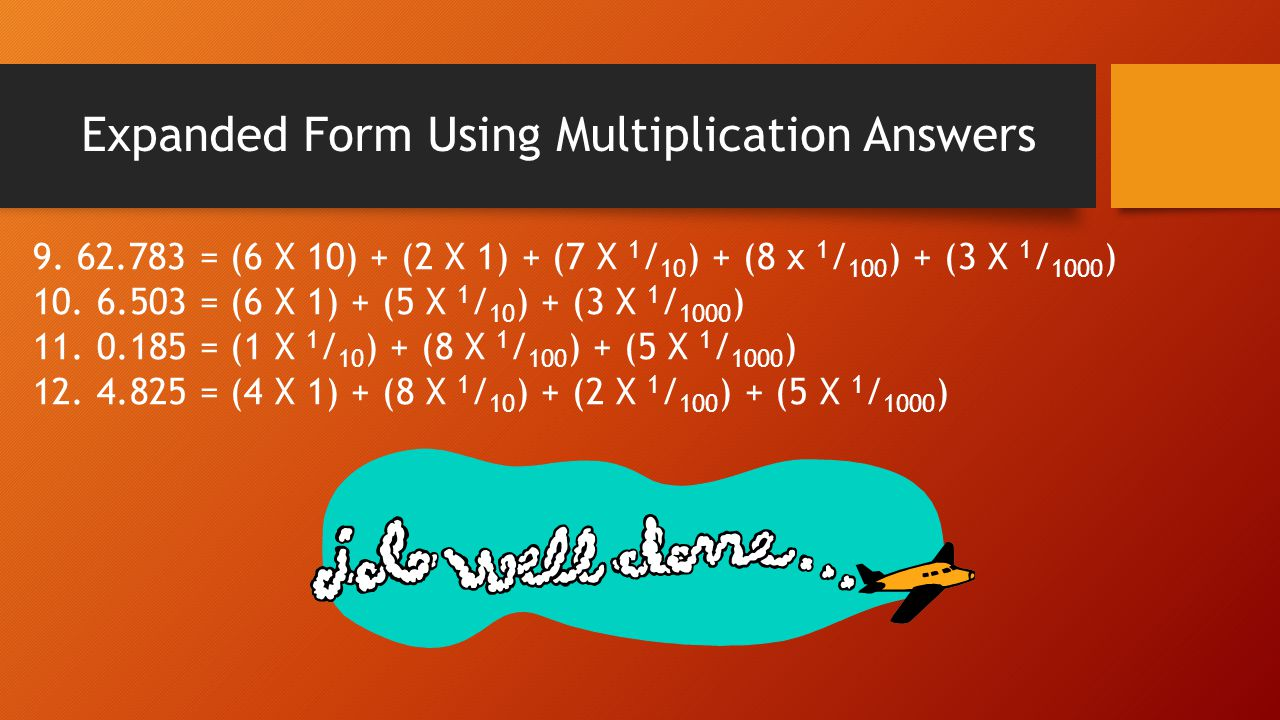 Expanded Form Using Multiplication Answers 9. 62.783 = (6 X 10) + (2 X 1) + (7 X 1 / 10 ) + (8 x 1 / 100 ) + (3 X 1 / 1000 ) 10. 6.503 = (6 X 1) + (5