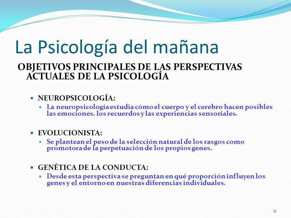 La Psicología del mañana OBJETIVOS PRINCIPALES DE LAS PERSPECTIVAS ACTUALES DE LA PSICOLOGÍA NEUROPSICOLOGÍA: La neuropsicología estudia cómo el cuerpo y el cerebro hacen posibles las emociones, los recuerdos y las experiencias sensoriales.