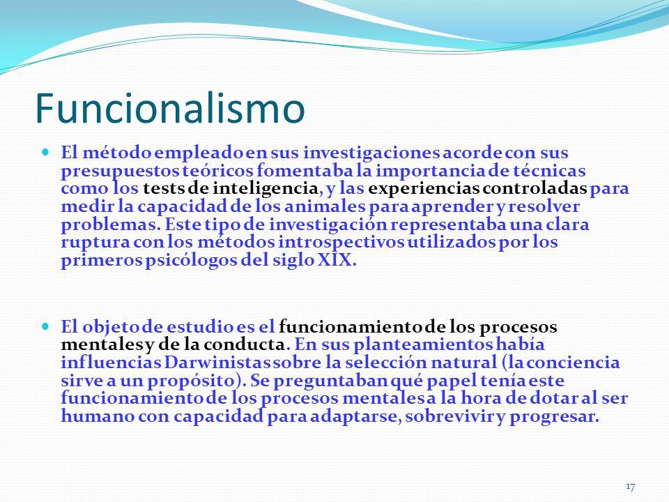 Funcionalismo El método empleado en sus investigaciones acorde con sus presupuestos teóricos fomentaba la importancia de técnicas como los tests de inteligencia, y las experiencias controladas para medir la capacidad de los animales para aprender y resolver problemas.