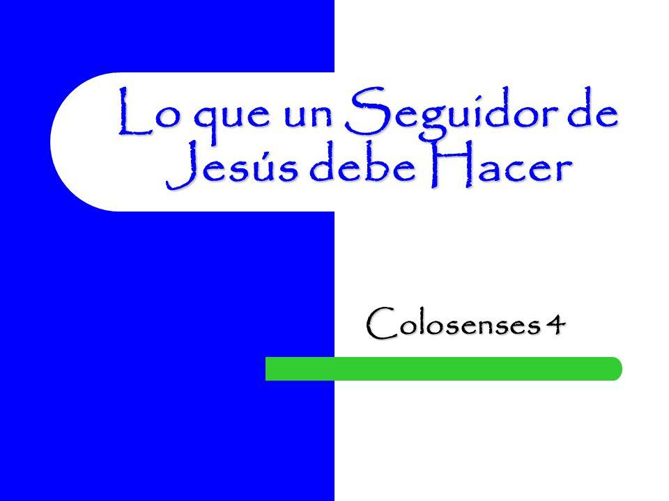 Lo que un Seguidor de Jesús debe Hacer Colosenses 4