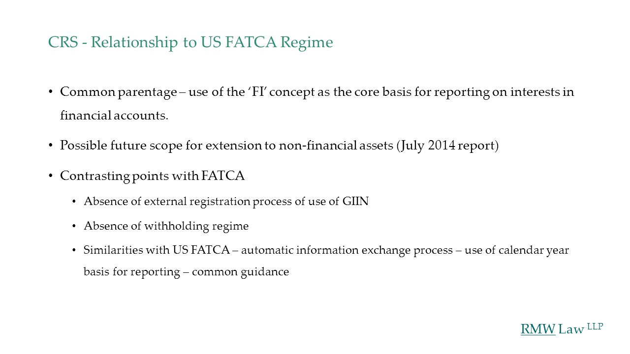 RMW Law LLP CRS - Relationship to US FATCA Regime Common parentage – use of the 'FI' concept as the core basis for reporting on interests in financial accounts.