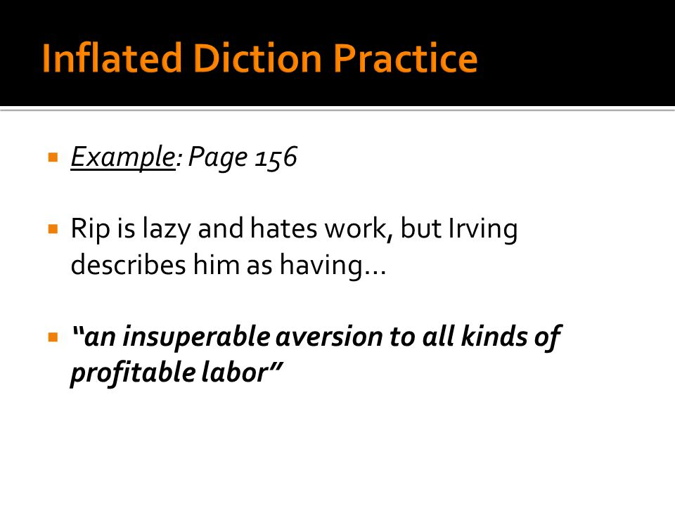  Example: Page 156  Rip is lazy and hates work, but Irving describes him as having…  an insuperable aversion to all kinds of profitable labor