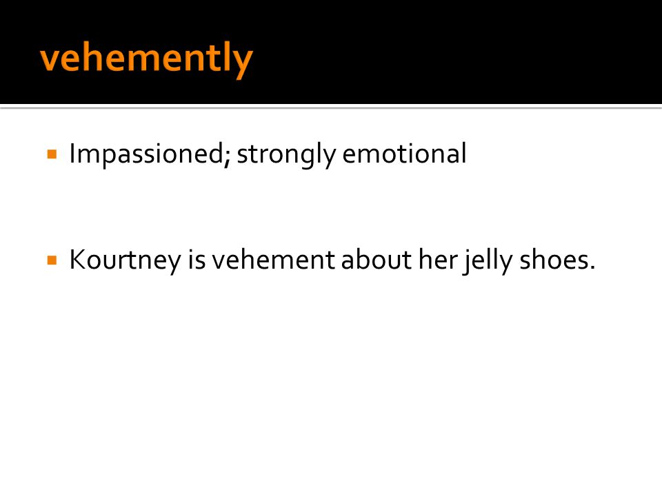  Impassioned; strongly emotional  Kourtney is vehement about her jelly shoes.