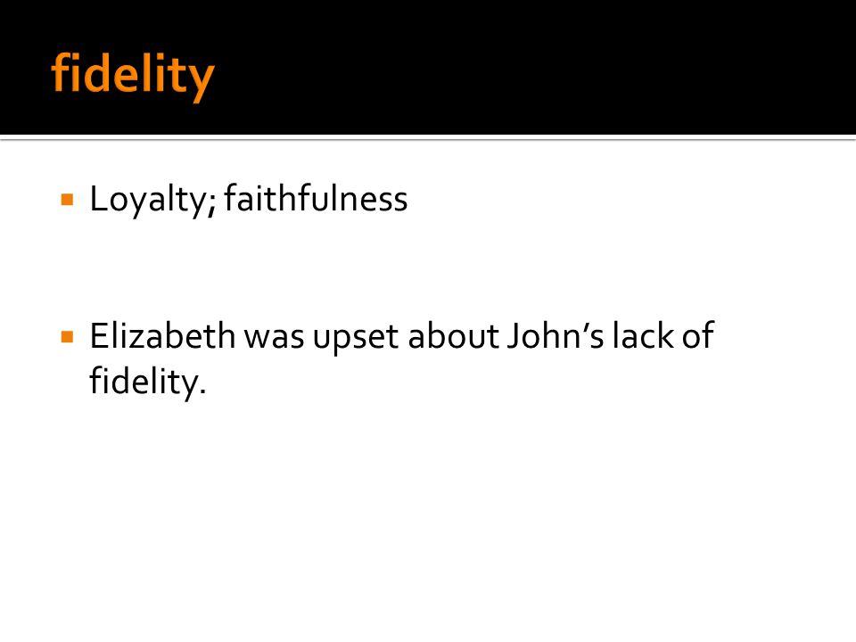  Loyalty; faithfulness  Elizabeth was upset about John's lack of fidelity.