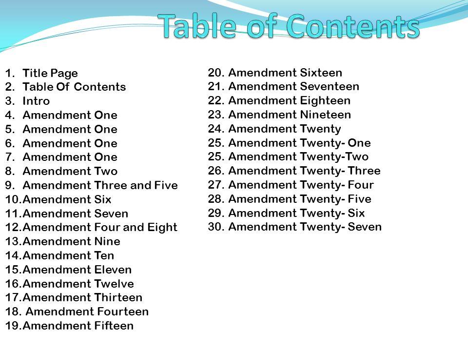 1.Title Page 2.Table Of Contents 3.Intro 4.Amendment One 5.Amendment One 6.Amendment One 7.Amendment One 8.Amendment Two 9.Amendment Three and Five 10.Amendment Six 11.Amendment Seven 12.Amendment Four and Eight 13.Amendment Nine 14.Amendment Ten 15.Amendment Eleven 16.Amendment Twelve 17.Amendment Thirteen 18.