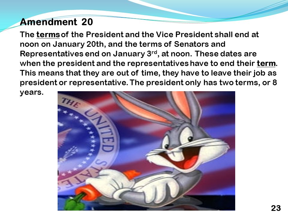 Amendment 20 The terms of the President and the Vice President shall end at noon on January 20th, and the terms of Senators and Representatives end on January 3 rd, at noon.