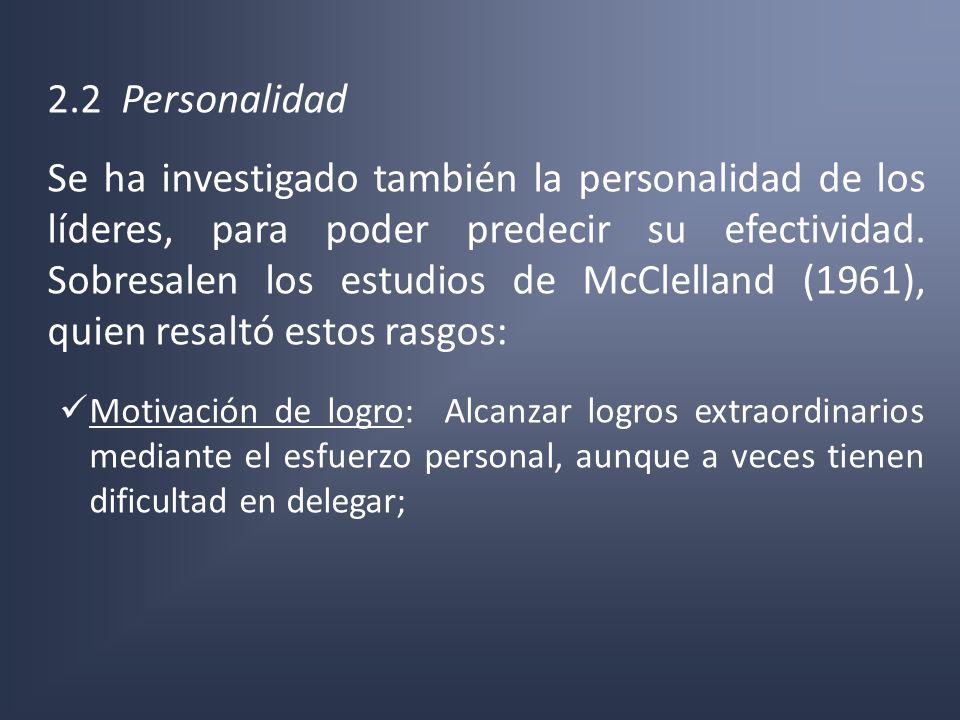 2.2 Personalidad Se ha investigado también la personalidad de los líderes, para poder predecir su efectividad. Sobresalen los estudios de McClelland (