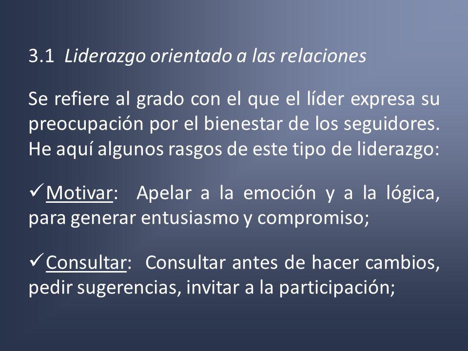 3.1 Liderazgo orientado a las relaciones Se refiere al grado con el que el líder expresa su preocupación por el bienestar de los seguidores. He aquí a