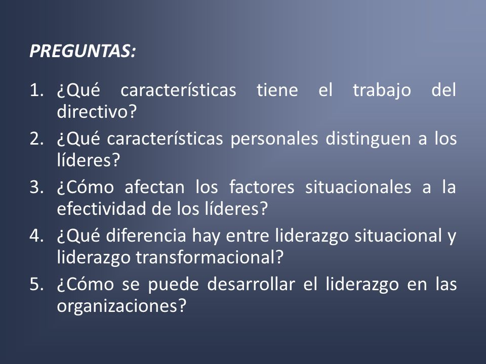 PREGUNTAS: 1.¿Qué características tiene el trabajo del directivo? 2.¿Qué características personales distinguen a los líderes? 3.¿Cómo afectan los fact