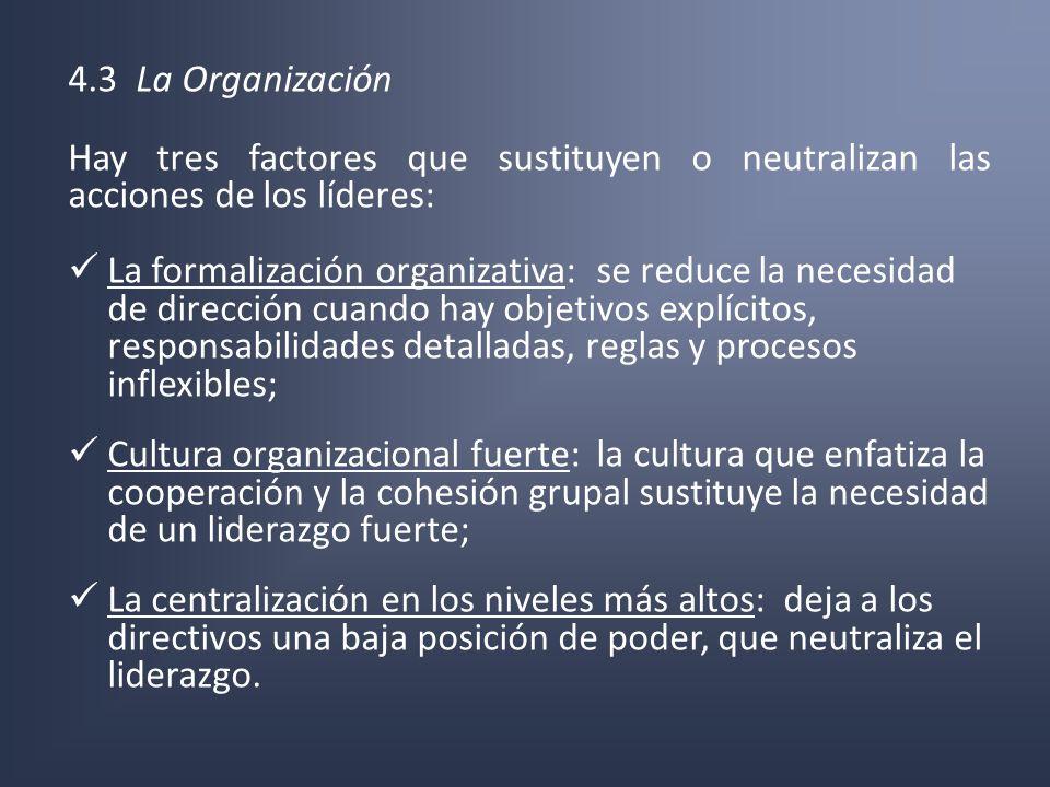 4.3 La Organización Hay tres factores que sustituyen o neutralizan las acciones de los líderes: La formalización organizativa: se reduce la necesidad