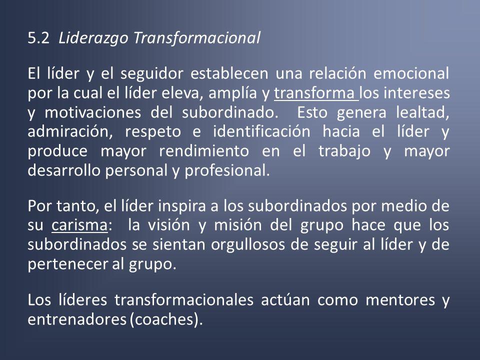5.2 Liderazgo Transformacional El líder y el seguidor establecen una relación emocional por la cual el líder eleva, amplía y transforma los intereses