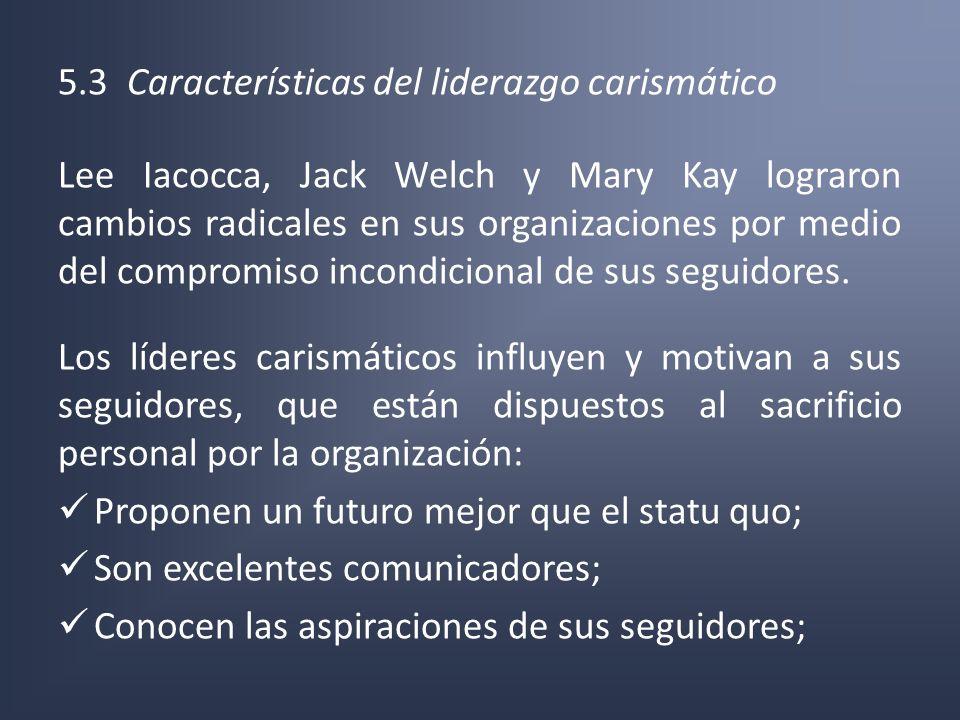 5.3 Características del liderazgo carismático Lee Iacocca, Jack Welch y Mary Kay lograron cambios radicales en sus organizaciones por medio del compro