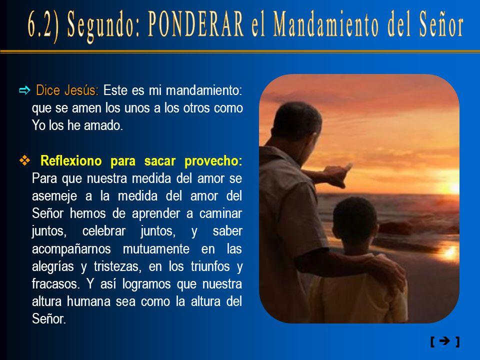 [  ]  Dice Jesús: Jesús: Este es mi mandamiento: que se amen los unos a los otros como Yo los he amado.  Reflexiono para sacar provecho: Para que n