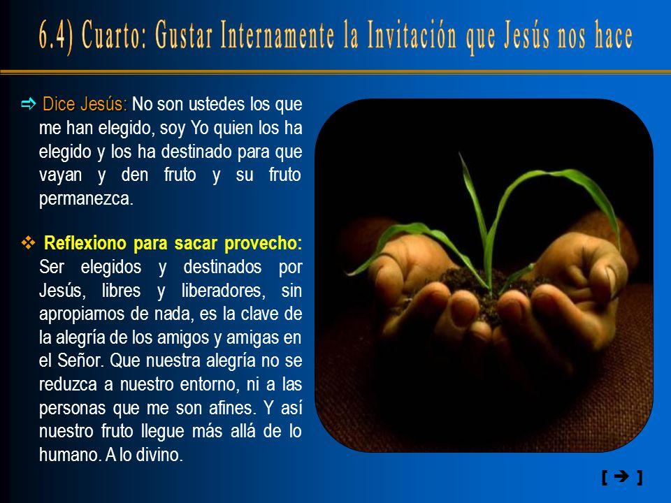 [  ]  Dice Jesús: Jesús: No son ustedes los que me han elegido, soy Yo quien los ha elegido y los ha destinado para que vayan y den fruto y su fruto permanezca.