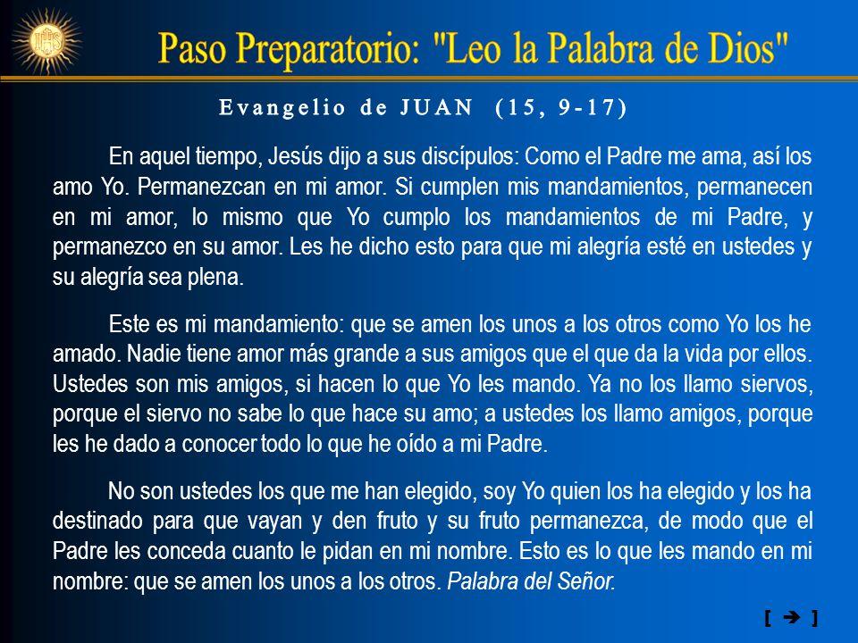 En aquel tiempo, Jesús dijo a sus discípulos: Como el Padre me ama, así los amo Yo. Permanezcan en mi amor. Si cumplen mis mandamientos, permanecen en