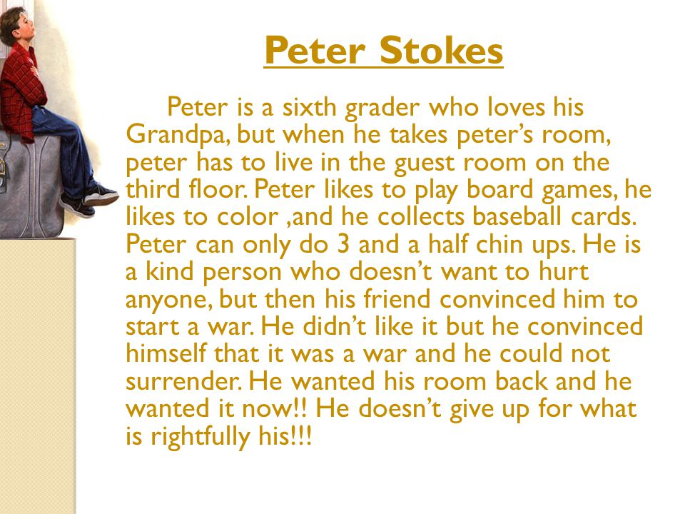 Peter Stokes Peter is a sixth grader who loves his Grandpa, but when he takes peter's room, peter has to live in the guest room on the third floor.