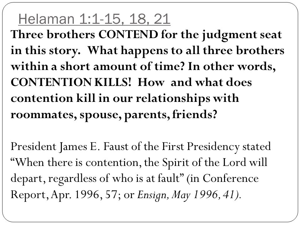 Helaman 1:11; 2:3-4, 13-14 After reading the following quotation, ask yourself In what other forms can I see secret combinations developing today and what should I be doing about it? The Book of Mormon teaches that secret combinations engaged in crime present a serious challenge, not just to individuals and families but to entire civilizations.