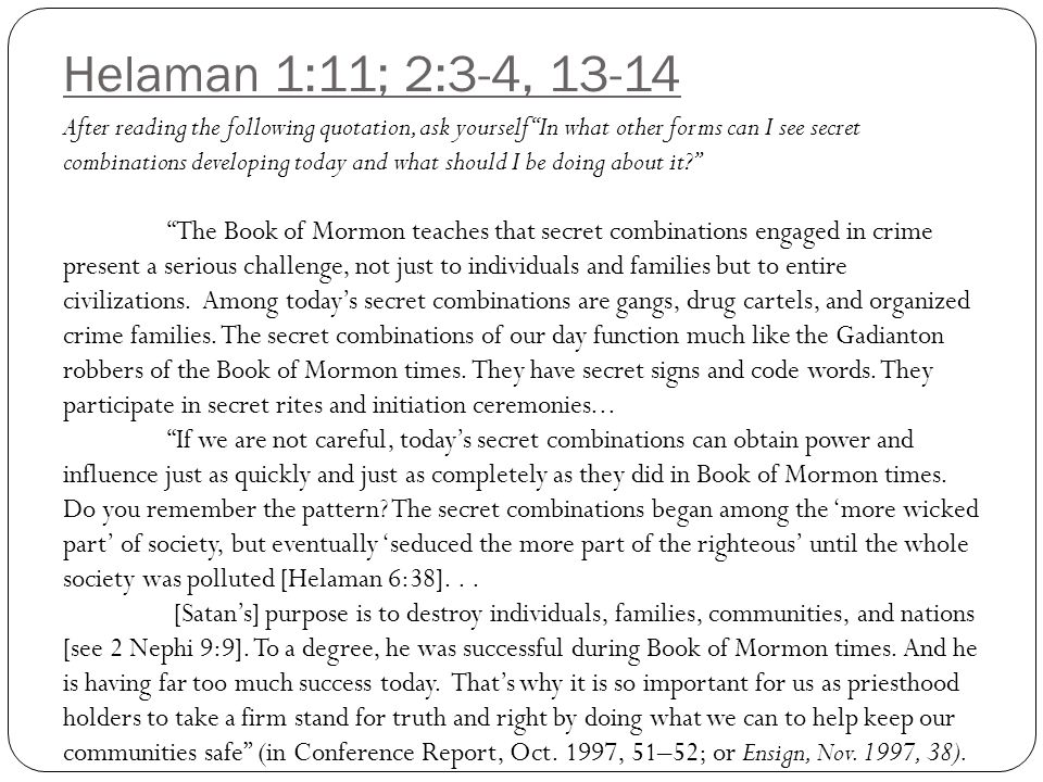 Helaman 1:11; 2:3-4, 13-14 After reading the following quotation, ask yourself In what other forms can I see secret combinations developing today and what should I be doing about it The Book of Mormon teaches that secret combinations engaged in crime present a serious challenge, not just to individuals and families but to entire civilizations.