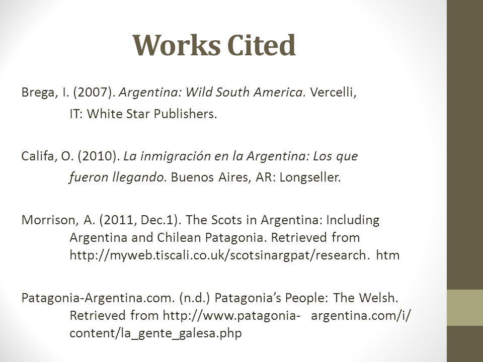 Works Cited Brega, I. (2007). Argentina: Wild South America. Vercelli, IT: White Star Publishers. Califa, O. (2010). La inmigración en la Argentina: L