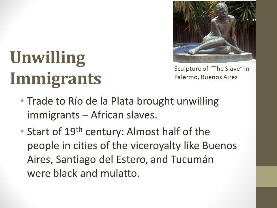Unwilling Immigrants Trade to Río de la Plata brought unwilling immigrants – African slaves. Start of 19 th century: Almost half of the people in citi