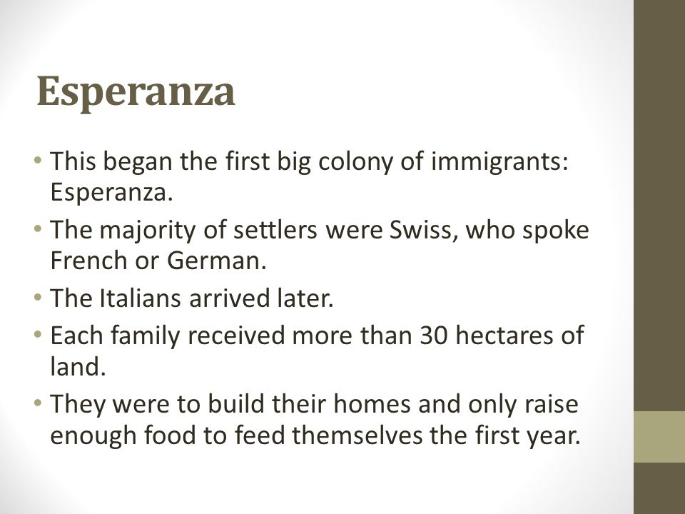 Esperanza This began the first big colony of immigrants: Esperanza. The majority of settlers were Swiss, who spoke French or German. The Italians arri