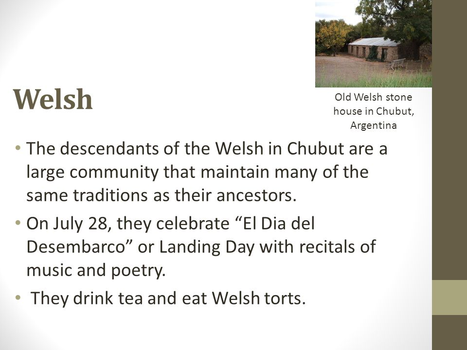 The descendants of the Welsh in Chubut are a large community that maintain many of the same traditions as their ancestors. On July 28, they celebrate