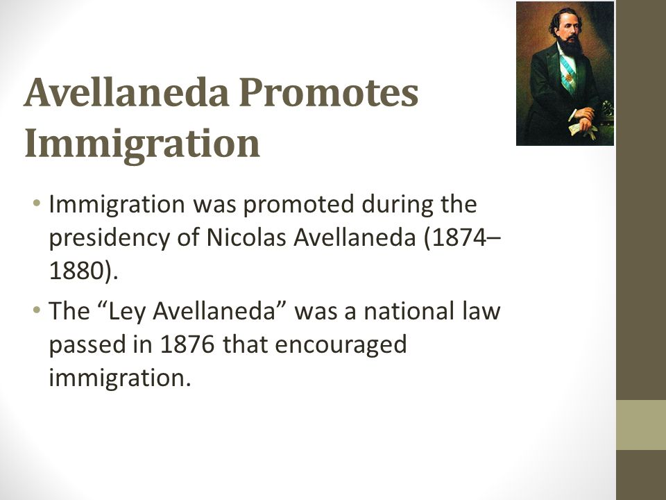 """Avellaneda Promotes Immigration Immigration was promoted during the presidency of Nicolas Avellaneda (1874– 1880). The """"Ley Avellaneda"""" was a national"""