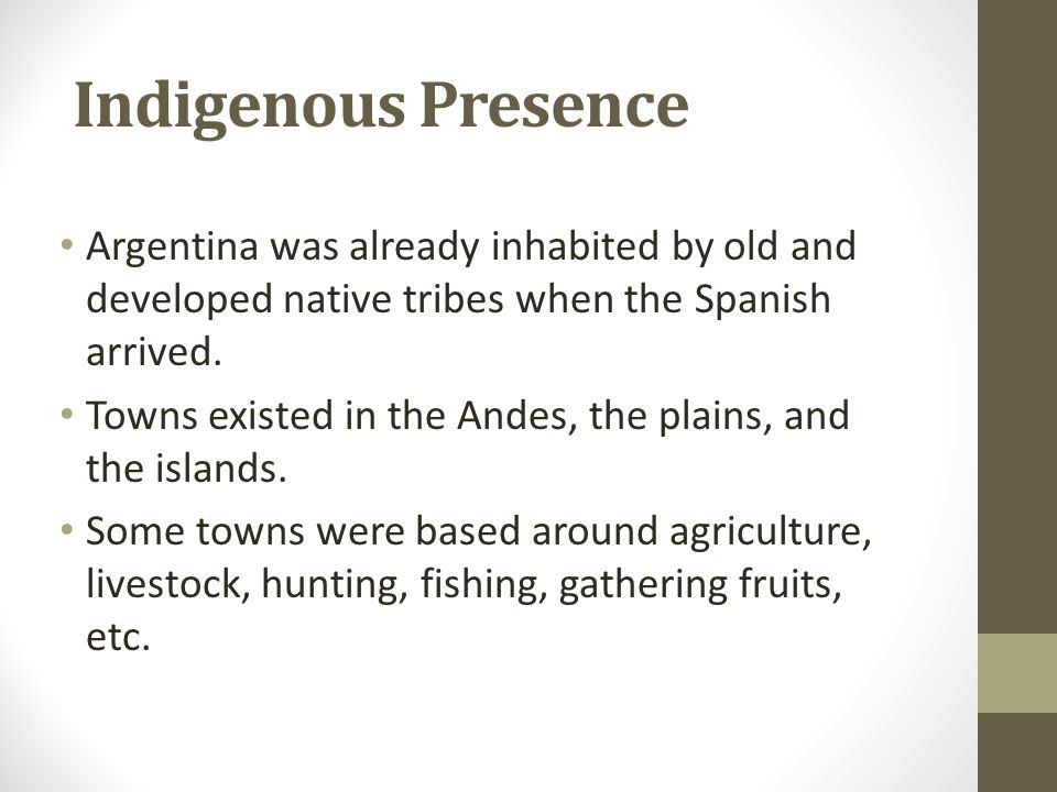 Indigenous Presence Argentina was already inhabited by old and developed native tribes when the Spanish arrived. Towns existed in the Andes, the plain