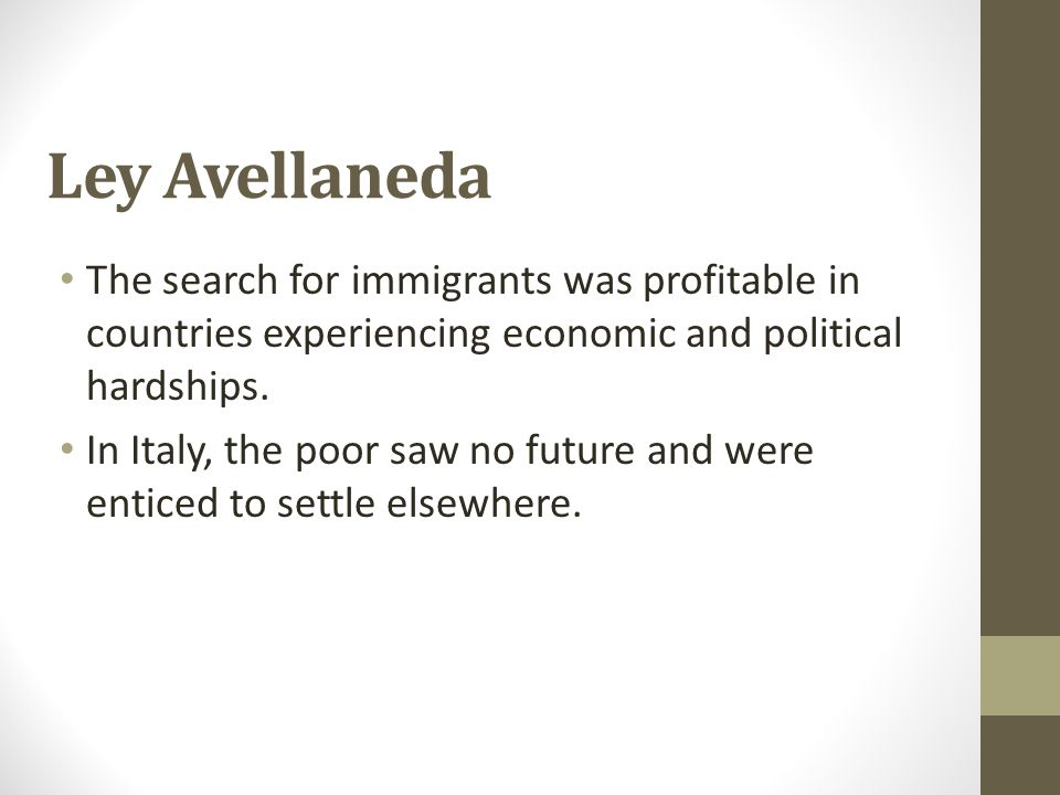 Ley Avellaneda The search for immigrants was profitable in countries experiencing economic and political hardships. In Italy, the poor saw no future a