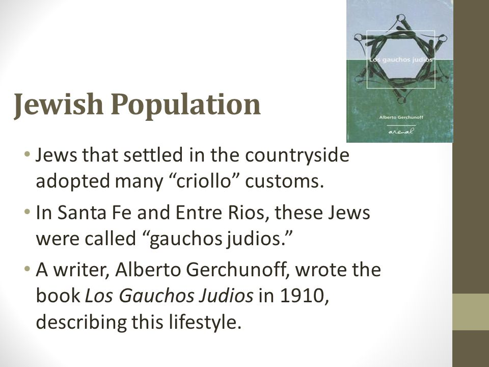"""Jewish Population Jews that settled in the countryside adopted many """"criollo"""" customs. In Santa Fe and Entre Rios, these Jews were called """"gauchos jud"""