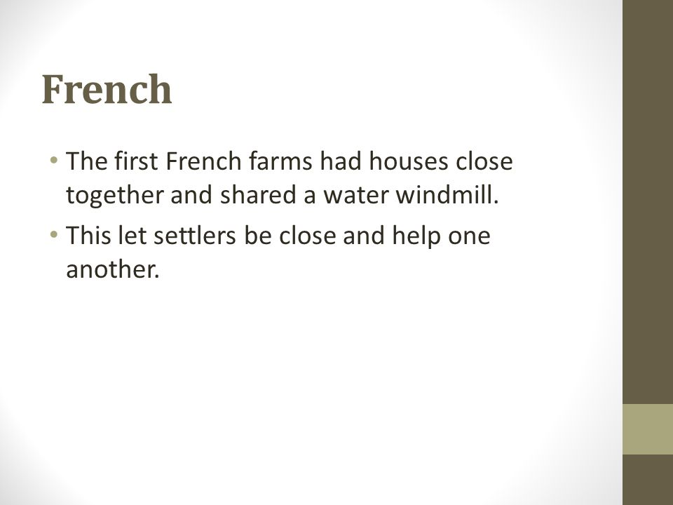 French The first French farms had houses close together and shared a water windmill. This let settlers be close and help one another.