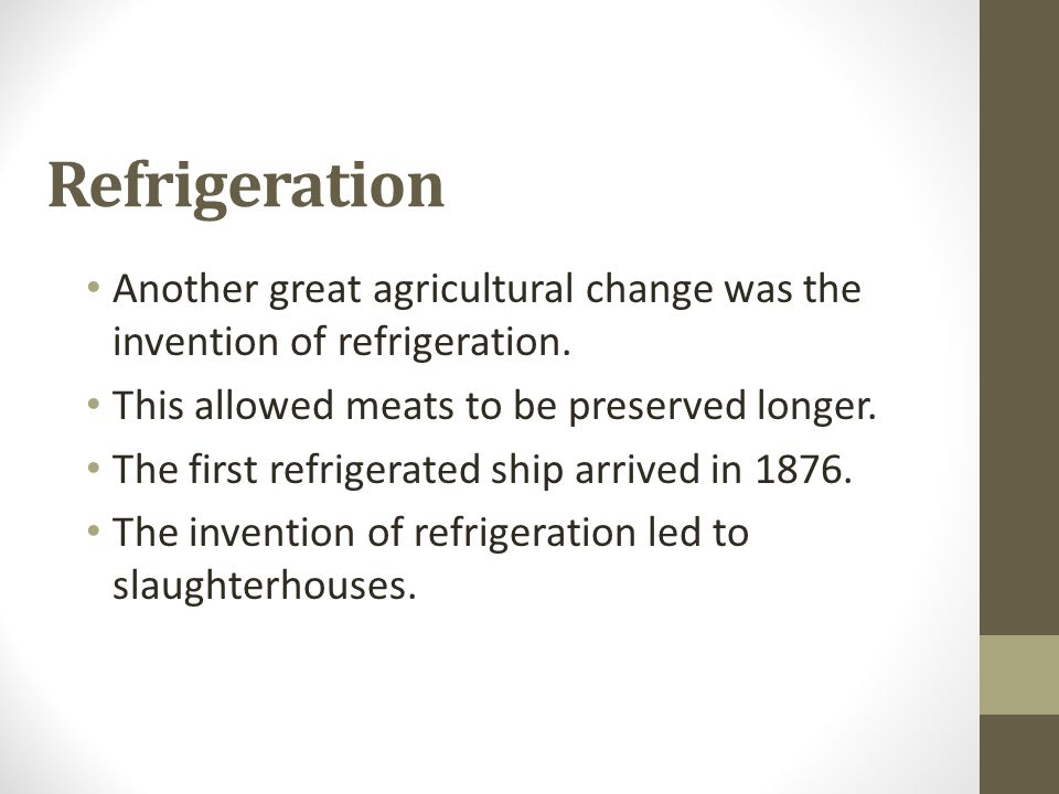 Refrigeration Another great agricultural change was the invention of refrigeration. This allowed meats to be preserved longer. The first refrigerated