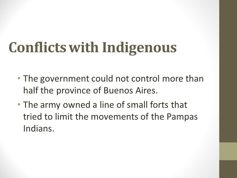 Conflicts with Indigenous The government could not control more than half the province of Buenos Aires. The army owned a line of small forts that trie