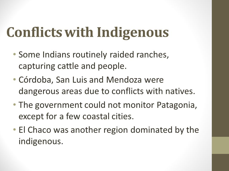 Conflicts with Indigenous Some Indians routinely raided ranches, capturing cattle and people. Córdoba, San Luis and Mendoza were dangerous areas due t