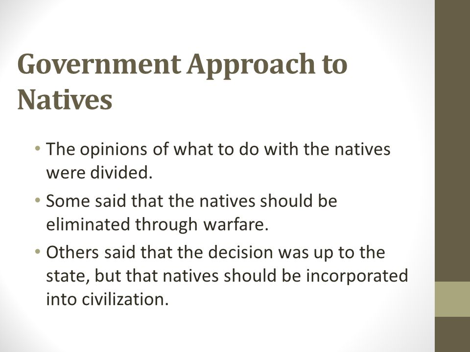 Government Approach to Natives The opinions of what to do with the natives were divided. Some said that the natives should be eliminated through warfa
