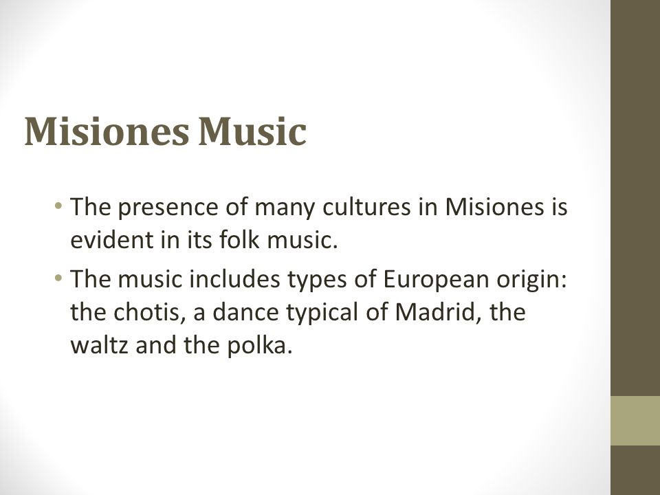Misiones Music The presence of many cultures in Misiones is evident in its folk music. The music includes types of European origin: the chotis, a danc