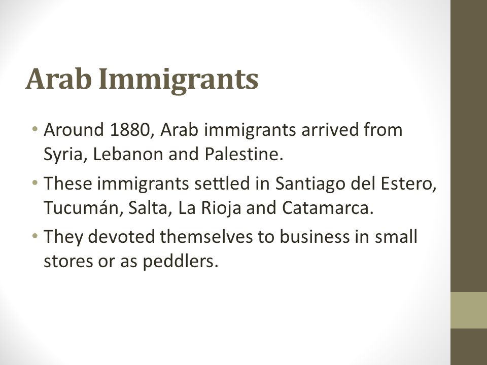 Arab Immigrants Around 1880, Arab immigrants arrived from Syria, Lebanon and Palestine. These immigrants settled in Santiago del Estero, Tucumán, Salt