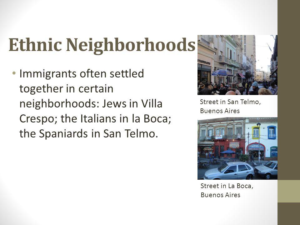 Ethnic Neighborhoods Immigrants often settled together in certain neighborhoods: Jews in Villa Crespo; the Italians in la Boca; the Spaniards in San T