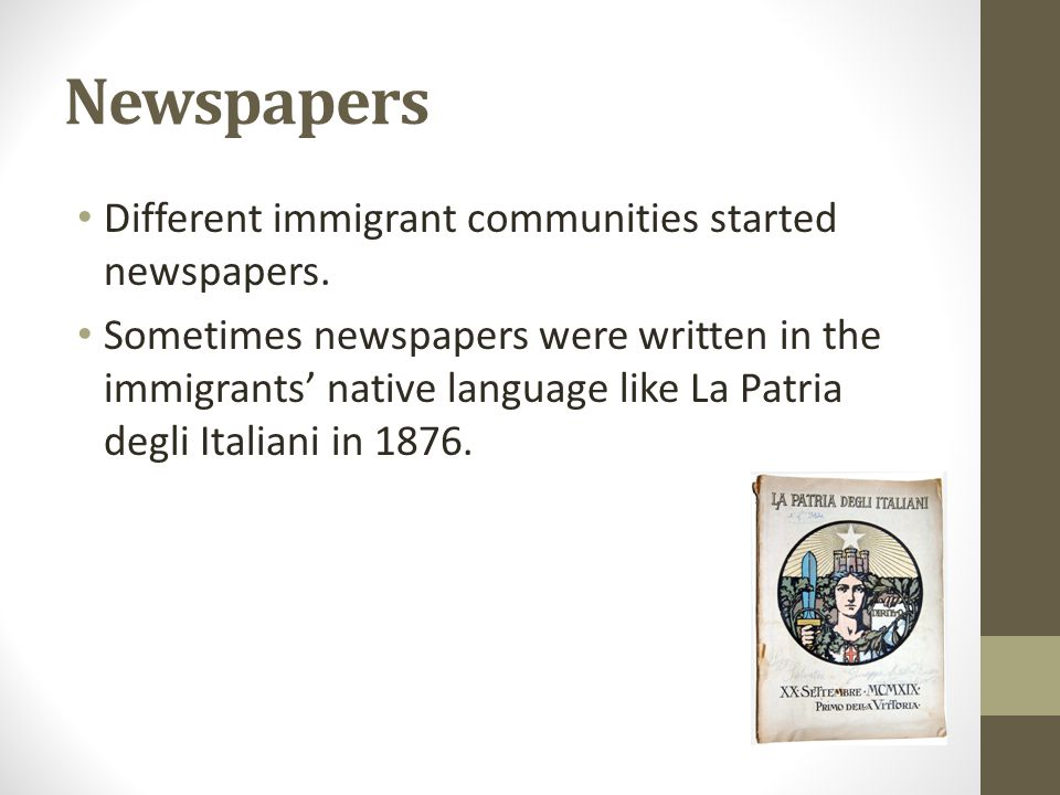Newspapers Different immigrant communities started newspapers. Sometimes newspapers were written in the immigrants' native language like La Patria deg