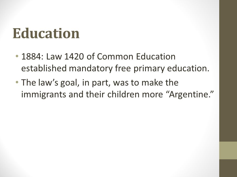 Education 1884: Law 1420 of Common Education established mandatory free primary education. The law's goal, in part, was to make the immigrants and the