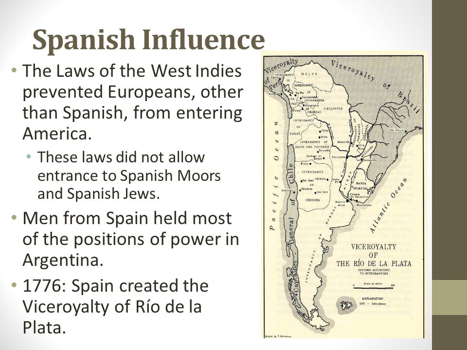 Spanish Influence The Laws of the West Indies prevented Europeans, other than Spanish, from entering America. These laws did not allow entrance to Spa