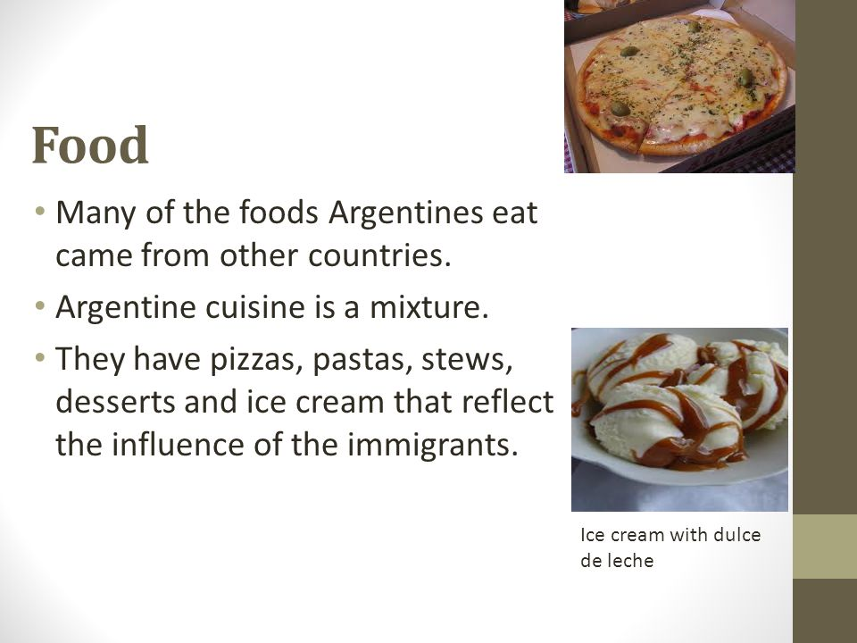Food Many of the foods Argentines eat came from other countries. Argentine cuisine is a mixture. They have pizzas, pastas, stews, desserts and ice cre