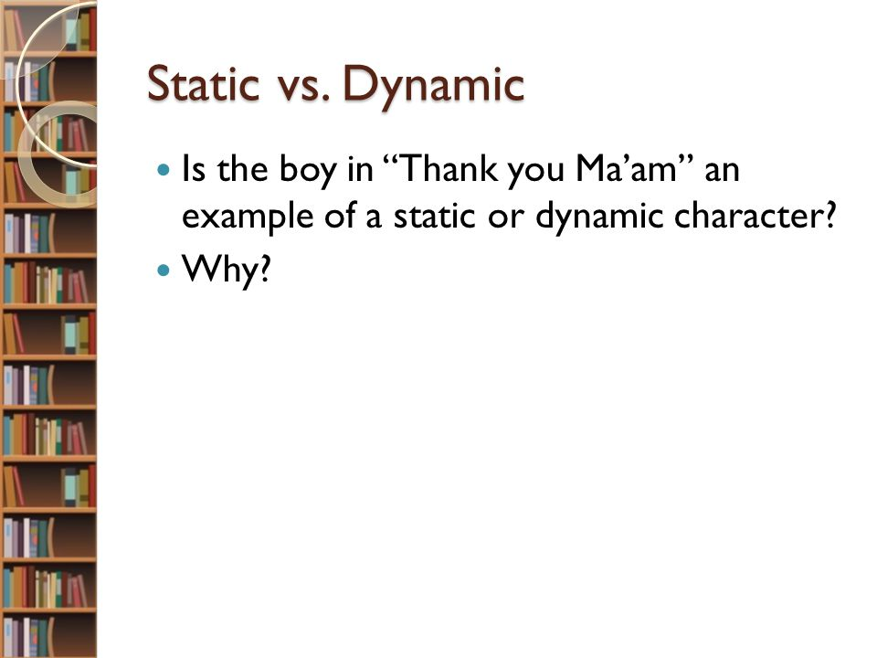 Static vs. Dynamic Is the boy in Thank you Ma'am an example of a static or dynamic character.