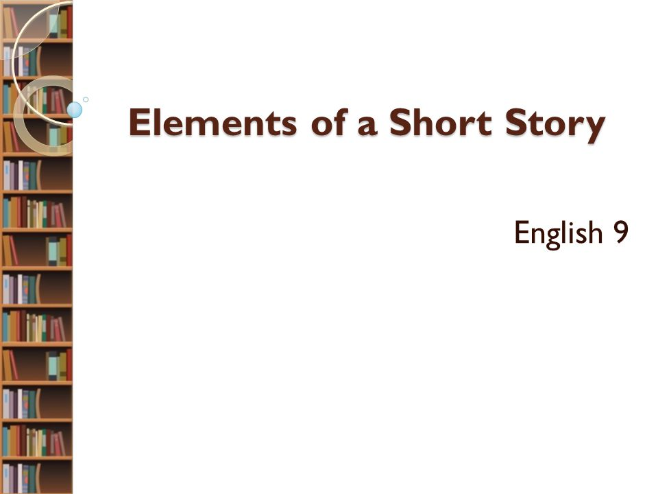 Elements of a Short Story Elements of a Short Story English 9