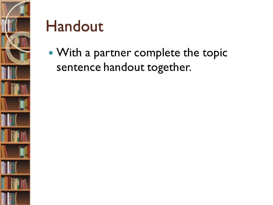 Handout With a partner complete the topic sentence handout together.