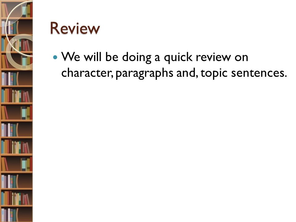 Review We will be doing a quick review on character, paragraphs and, topic sentences.
