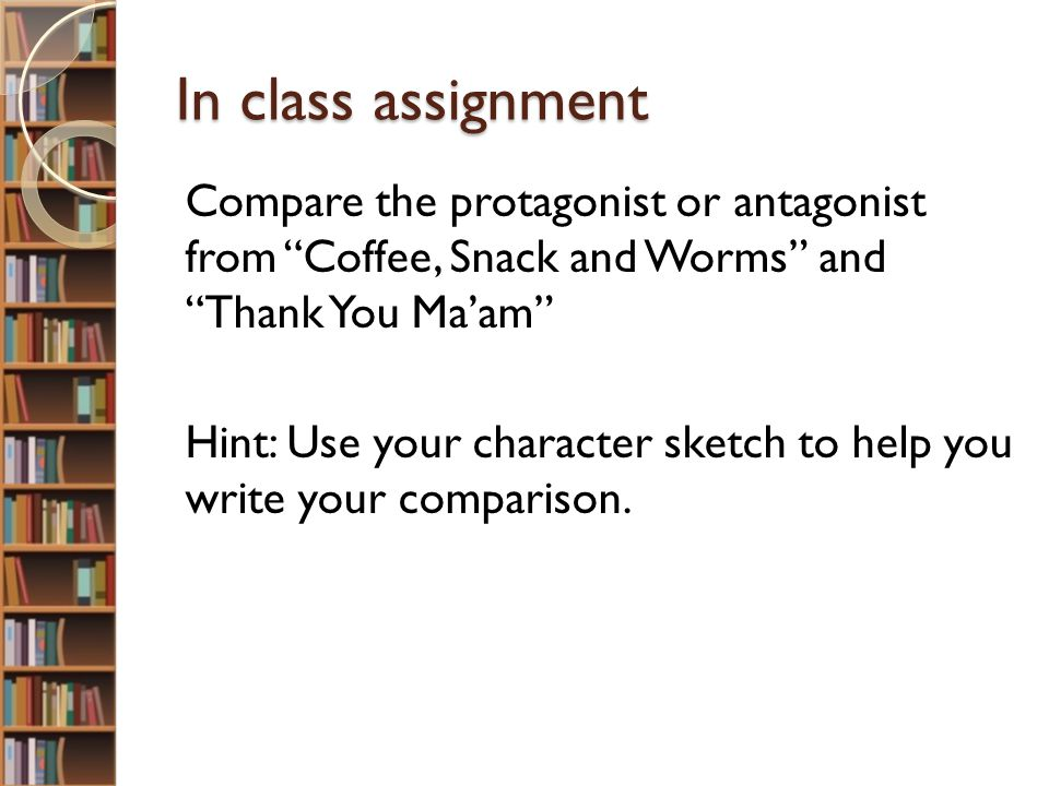 In class assignment Compare the protagonist or antagonist from Coffee, Snack and Worms and Thank You Ma'am Hint: Use your character sketch to help you write your comparison.