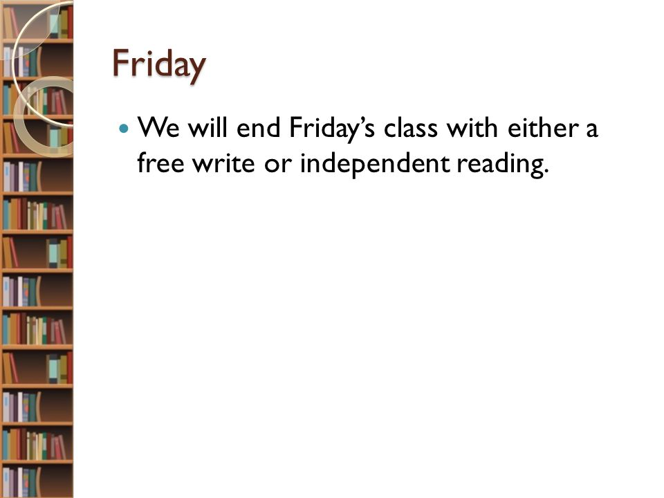 Friday We will end Friday's class with either a free write or independent reading.